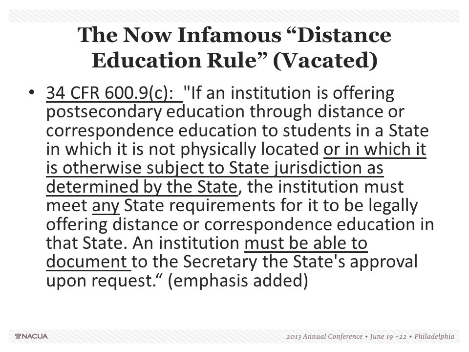 The Now Infamous Distance Education Rule (Vacated) 34 CFR 600.9(c): If an institution is offering postsecondary education through distance or correspondence education to students in a State in which it is not physically located or in which it is otherwise subject to State jurisdiction as determined by the State, the institution must meet any State requirements for it to be legally offering distance or correspondence education in that State.