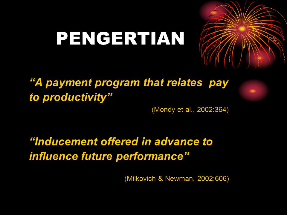 "PENGERTIAN ""A payment program that relates pay to productivity"" (Mondy et al., 2002:364) ""Inducement offered in advance to influence future performanc"
