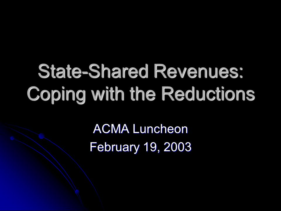State-Shared Revenues: Coping with the Reductions ACMA Luncheon February 19, 2003