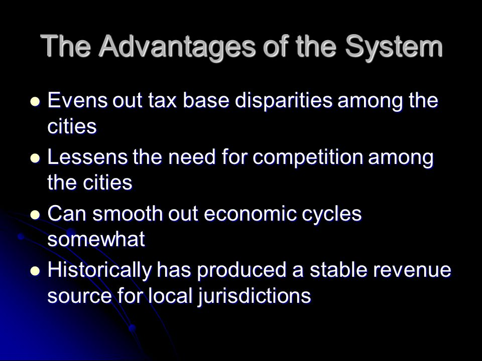 The Advantages of the System Evens out tax base disparities among the cities Evens out tax base disparities among the cities Lessens the need for comp