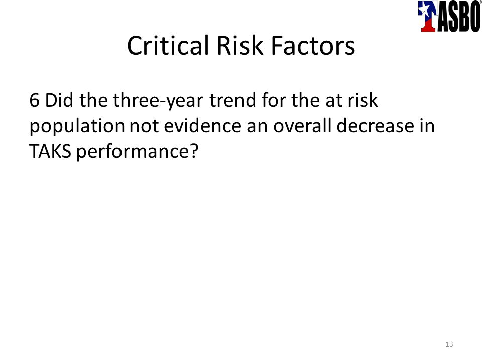 Critical Risk Factors 6 Did the three-year trend for the at risk population not evidence an overall decrease in TAKS performance.