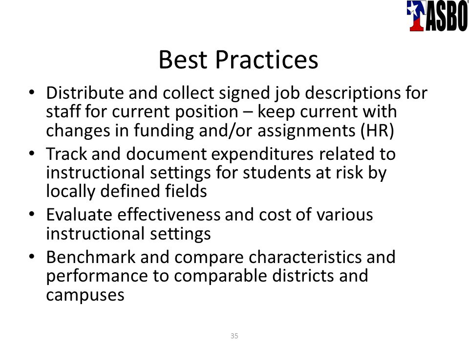 Distribute and collect signed job descriptions for staff for current position – keep current with changes in funding and/or assignments (HR) Track and document expenditures related to instructional settings for students at risk by locally defined fields Evaluate effectiveness and cost of various instructional settings Benchmark and compare characteristics and performance to comparable districts and campuses Best Practices 35