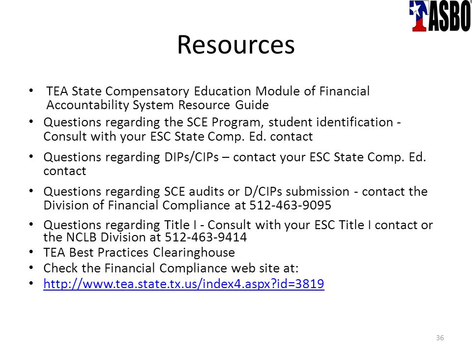 Resources TEA State Compensatory Education Module of Financial Accountability System Resource Guide Questions regarding the SCE Program, student identification - Consult with your ESC State Comp.