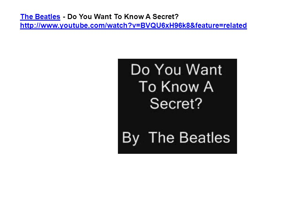 The BeatlesThe Beatles - Do You Want To Know A Secret? http://www.youtube.com/watch?v=BVQU6xH96k8&feature=related