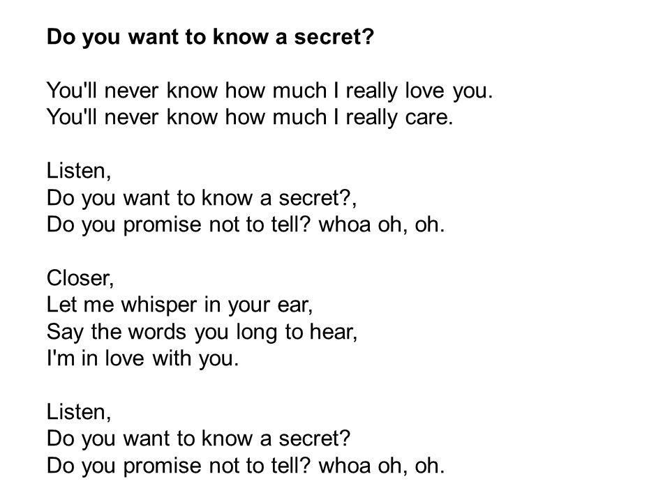 Do you want to know a secret. You ll never know how much I really love you.