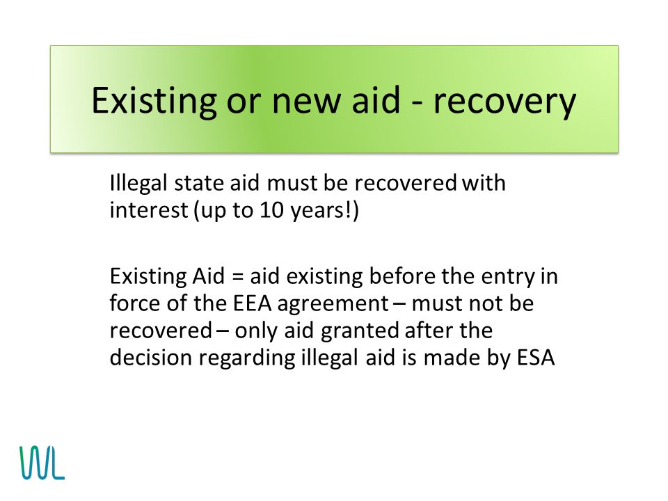 Illegal state aid must be recovered with interest (up to 10 years!) Existing Aid = aid existing before the entry in force of the EEA agreement – must