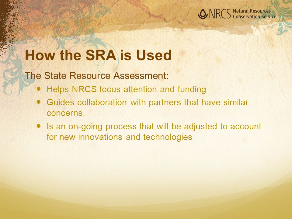 How the SRA is Used The State Resource Assessment: Helps NRCS focus attention and funding Guides collaboration with partners that have similar concern
