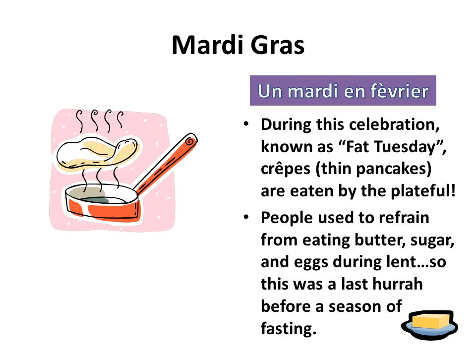 Mardi Gras During this celebration, known as Fat Tuesday , crêpes (thin pancakes) are eaten by the plateful.