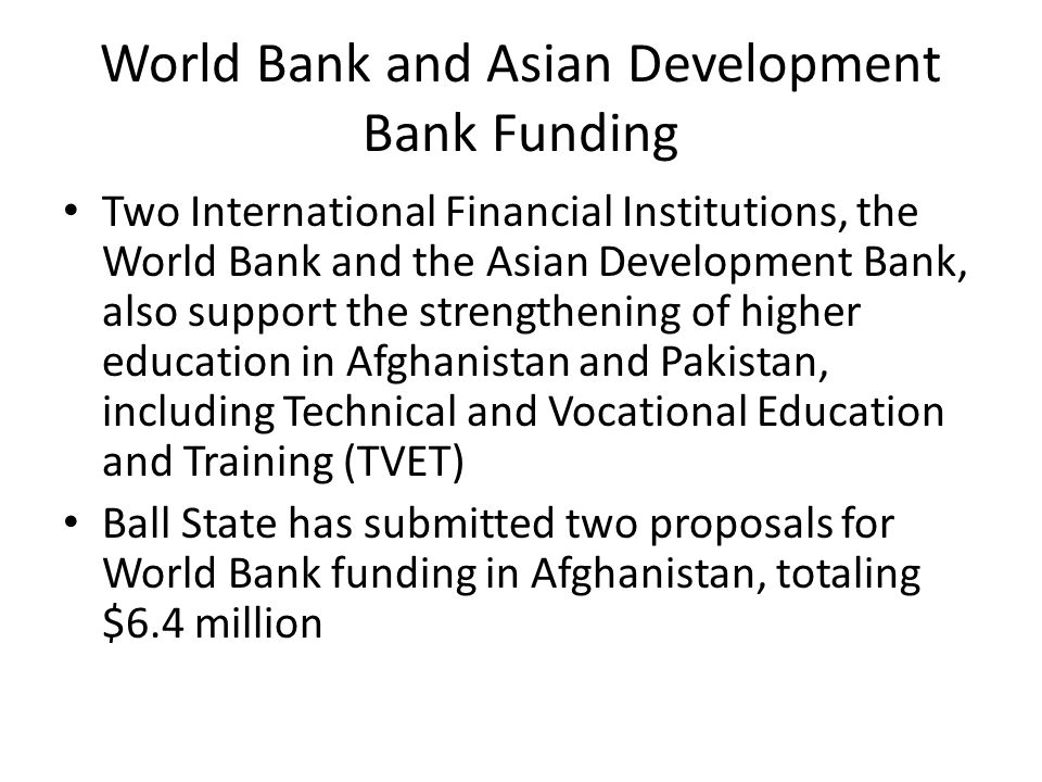World Bank and Asian Development Bank Funding Two International Financial Institutions, the World Bank and the Asian Development Bank, also support the strengthening of higher education in Afghanistan and Pakistan, including Technical and Vocational Education and Training (TVET) Ball State has submitted two proposals for World Bank funding in Afghanistan, totaling $6.4 million