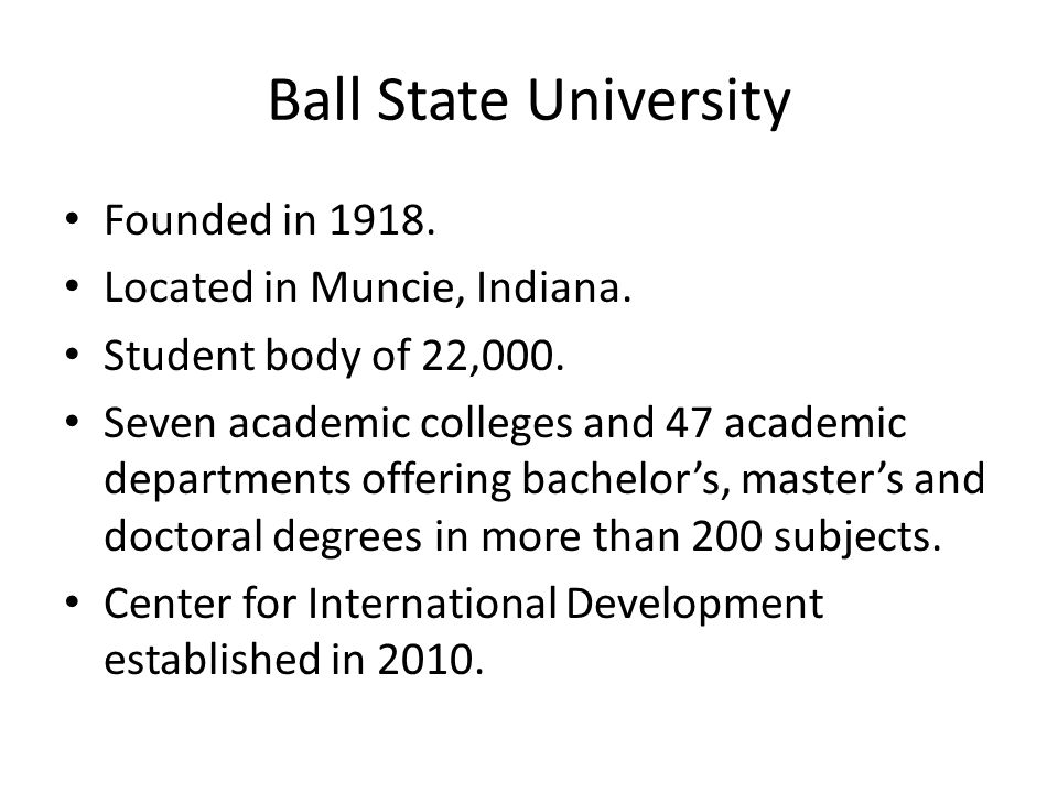 Ball State University Founded in Located in Muncie, Indiana.