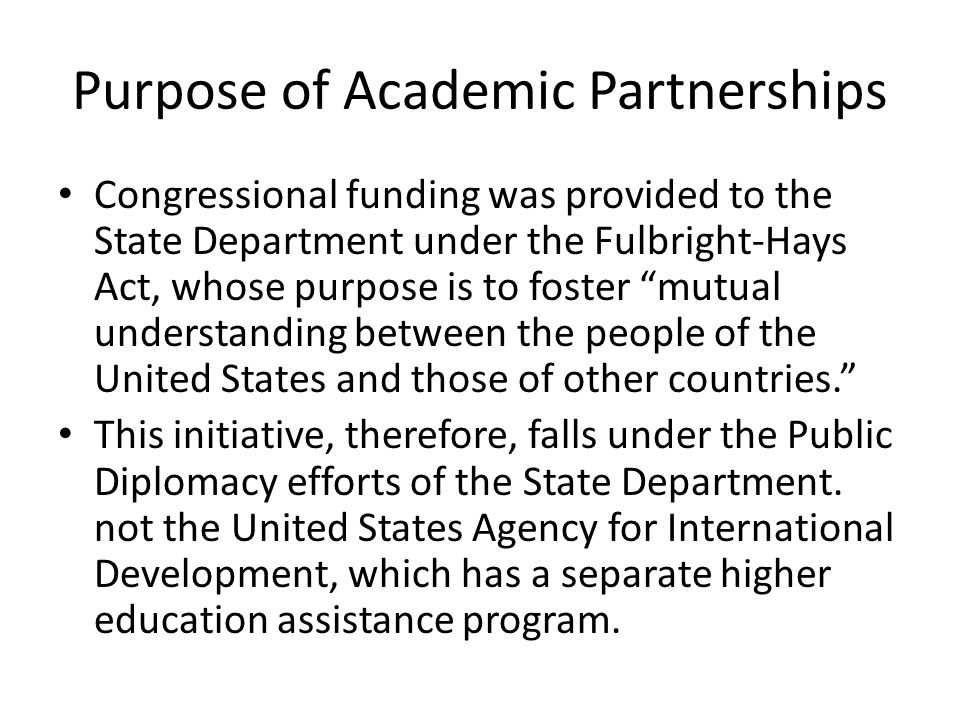 Purpose of Academic Partnerships Congressional funding was provided to the State Department under the Fulbright-Hays Act, whose purpose is to foster mutual understanding between the people of the United States and those of other countries. This initiative, therefore, falls under the Public Diplomacy efforts of the State Department.