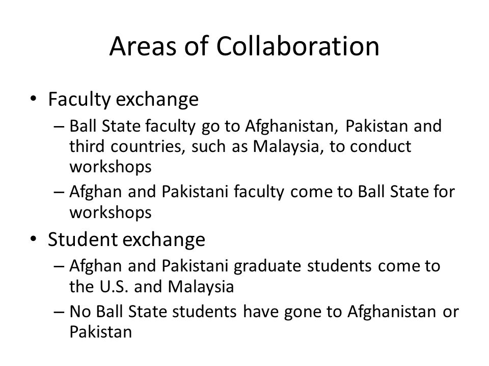 Areas of Collaboration Faculty exchange – Ball State faculty go to Afghanistan, Pakistan and third countries, such as Malaysia, to conduct workshops – Afghan and Pakistani faculty come to Ball State for workshops Student exchange – Afghan and Pakistani graduate students come to the U.S.