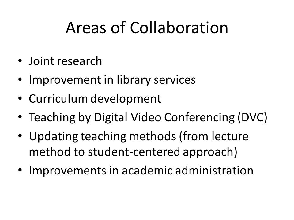 Areas of Collaboration Joint research Improvement in library services Curriculum development Teaching by Digital Video Conferencing (DVC) Updating teaching methods (from lecture method to student-centered approach) Improvements in academic administration