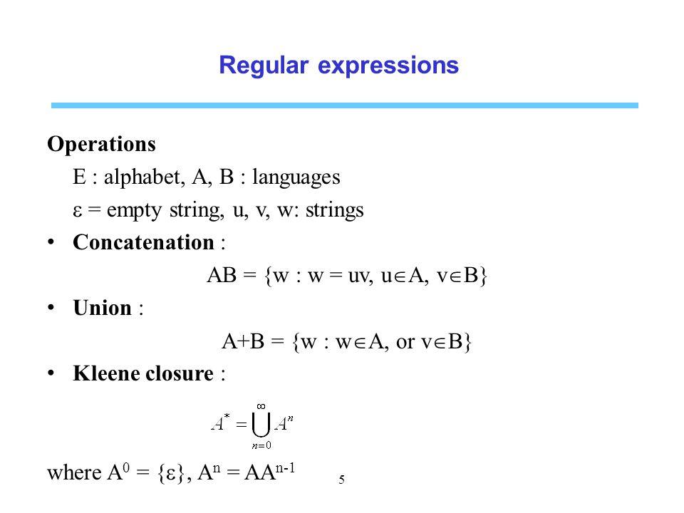 Regular expressions Operations E : alphabet, A, B : languages  = empty string, u, v, w: strings Concatenation : AB = {w : w = uv, u  A, v  B} Union : A+B = {w : w  A, or v  B} Kleene closure : where A 0 = {  }, A n = AA n-1 5