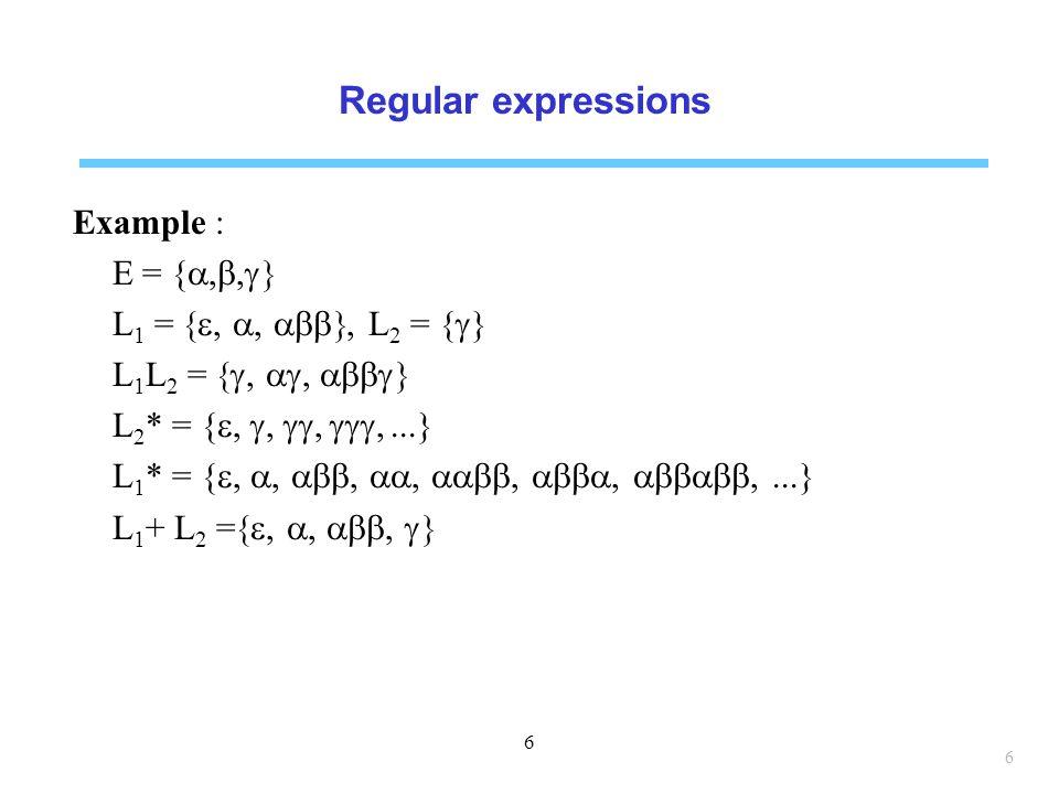 Regular expressions Example : E = {  L 1 = , L 2 = {  } L 1 L 2 =   L 2 * = {  }  L 1 * = {  }  L 1 + L 2 =  6 6