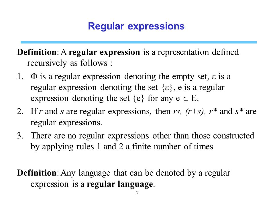 Regular expressions Definition: A regular expression is a representation defined recursively as follows :  is a regular expression denoting the empty set,  is a regular expression denoting the set {  }, e is a regular expression denoting the set {e} for any e  E.