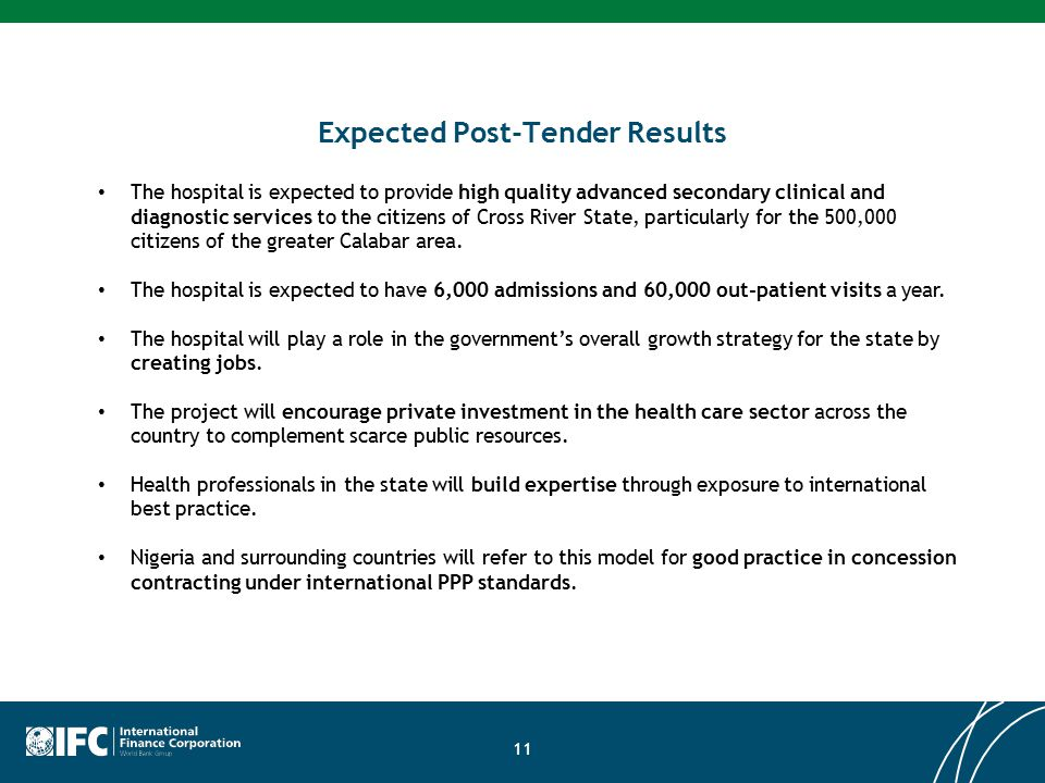 Expected Post-Tender Results 11 The hospital is expected to provide high quality advanced secondary clinical and diagnostic services to the citizens of Cross River State, particularly for the 500,000 citizens of the greater Calabar area.