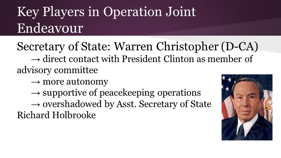 Key Players in Operation Joint End eavour Secretary of State: Warren Christopher (D-CA) → direct contact with President Clinton as member of advisory