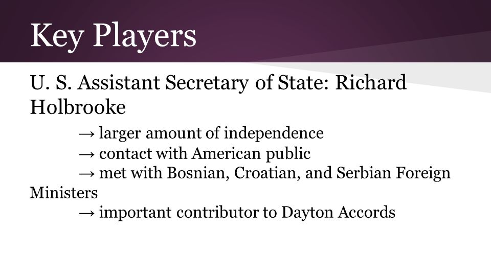 Key Players U. S. Assistant Secretary of State: Richard Holbrooke → larger amount of independence → contact with American public → met with Bosnian, C