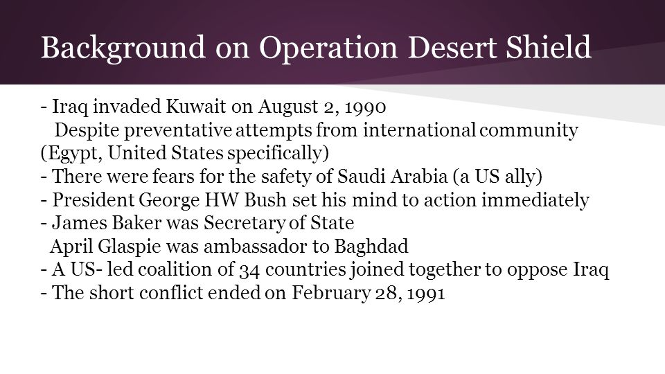 Key Players in Desert Shield Secretary of State: James Baker (R-TX) → direct contact with President Bush as member of advising committee → initially rejected military intervention → began reaching out for support → meeting with Iraq foreign minister Tariq Aziz: pointless