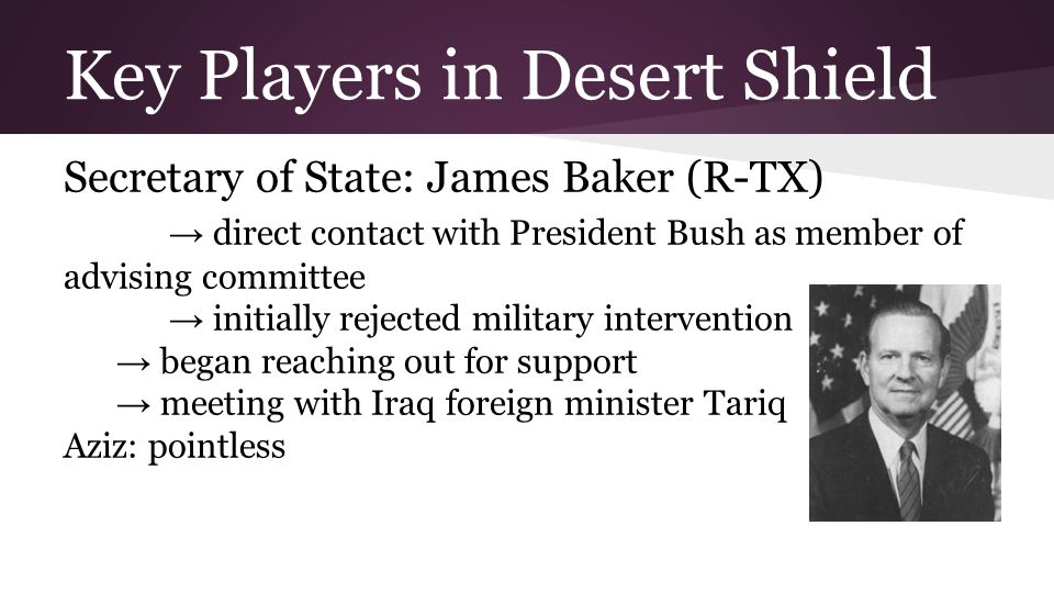 Key Players in Desert Shield Secretary of State: James Baker (R-TX) → direct contact with President Bush as member of advising committee → initially r