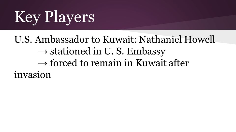 Key Players U.S. Ambassador to Kuwait: Nathaniel Howell → stationed in U. S. Embassy → forced to remain in Kuwait after invasion