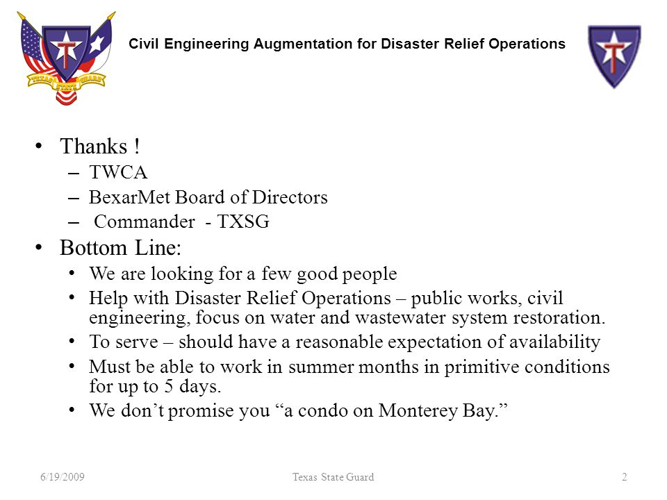 Civil Engineering Augmentation for Disaster Relief Operations Thanks ! – TWCA – BexarMet Board of Directors – Commander - TXSG Bottom Line: We are loo
