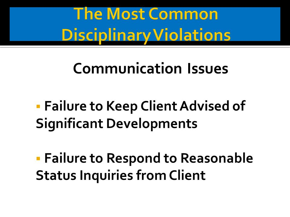 Communication Issues  Failure to Keep Client Advised of Significant Developments  Failure to Respond to Reasonable Status Inquiries from Client
