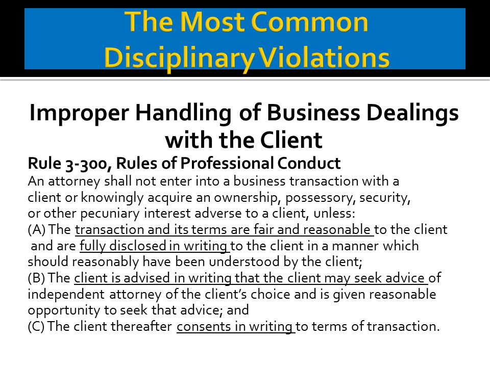 Improper Handling of Business Dealings with the Client Rule 3-300, Rules of Professional Conduct An attorney shall not enter into a business transaction with a client or knowingly acquire an ownership, possessory, security, or other pecuniary interest adverse to a client, unless: (A) The transaction and its terms are fair and reasonable to the client and are fully disclosed in writing to the client in a manner which should reasonably have been understood by the client; (B) The client is advised in writing that the client may seek advice of independent attorney of the client's choice and is given reasonable opportunity to seek that advice; and (C) The client thereafter consents in writing to terms of transaction.