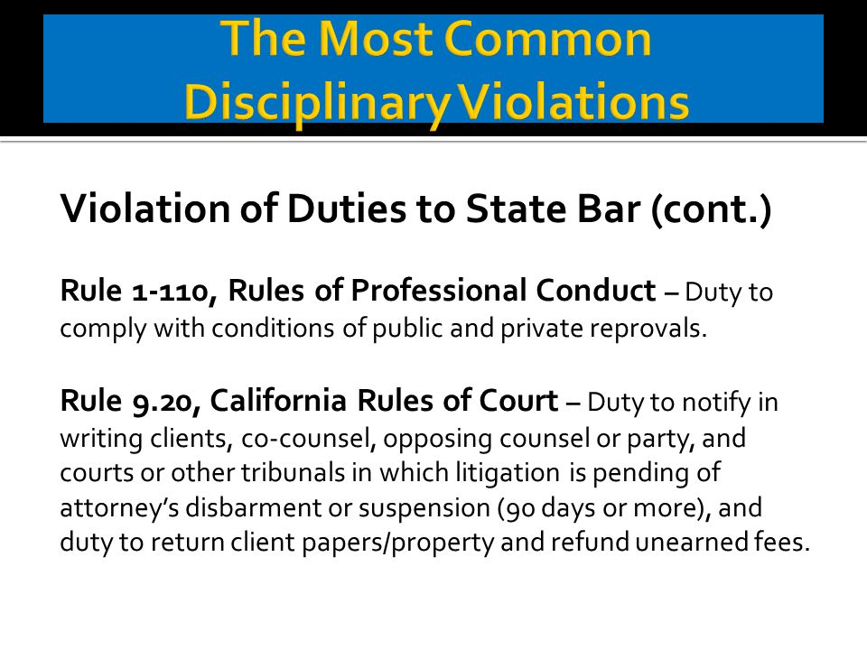 Violation of Duties to State Bar (cont.) Rule 1-110, Rules of Professional Conduct – Duty to comply with conditions of public and private reprovals.