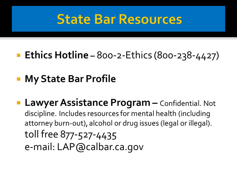  Ethics Hotline – 800-2-Ethics (800-238-4427)  My State Bar Profile  Lawyer Assistance Program – Confidential.