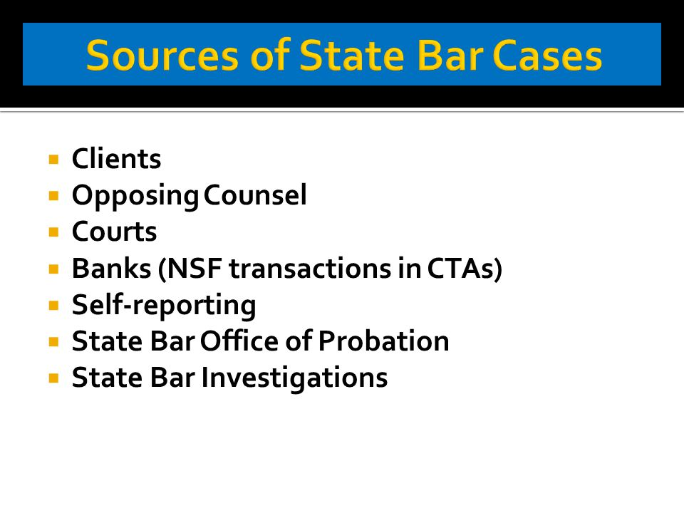  Clients  Opposing Counsel  Courts  Banks (NSF transactions in CTAs)  Self-reporting  State Bar Office of Probation  State Bar Investigations