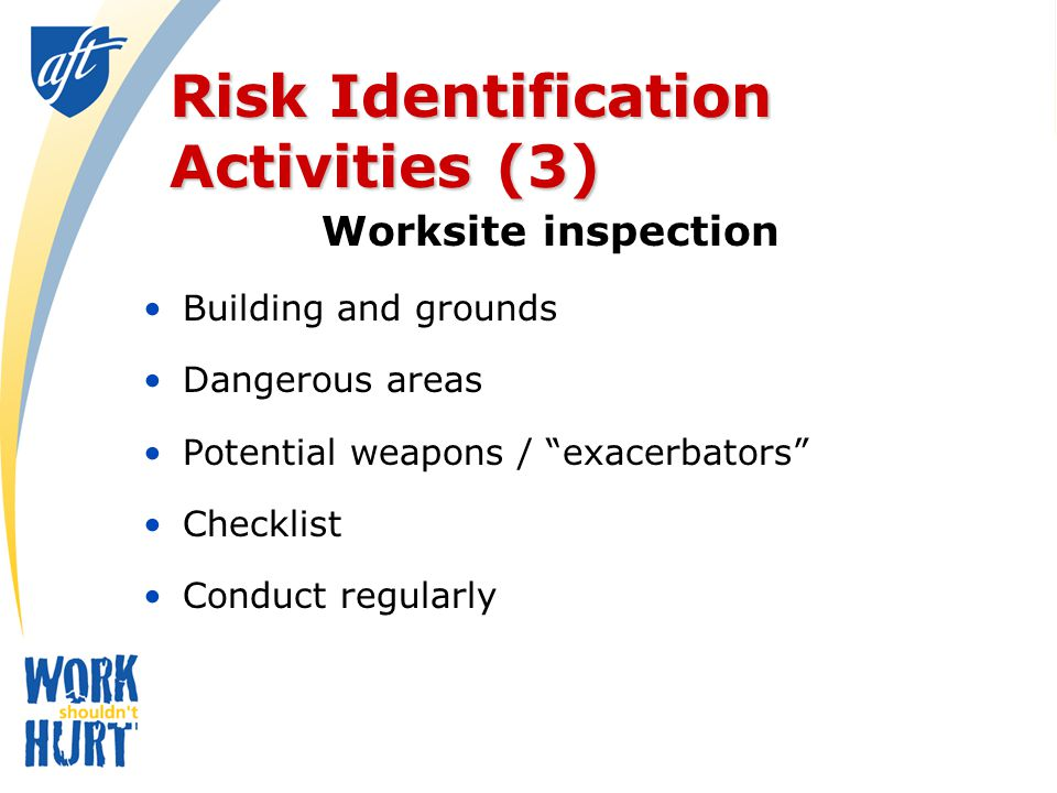 Risk Identification Activities (3) Worksite inspection Building and grounds Dangerous areas Potential weapons / exacerbators Checklist Conduct regularly