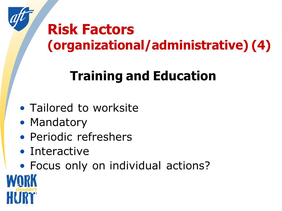 Risk Factors (organizational/administrative) (4) Training and Education Tailored to worksite Mandatory Periodic refreshers Interactive Focus only on individual actions