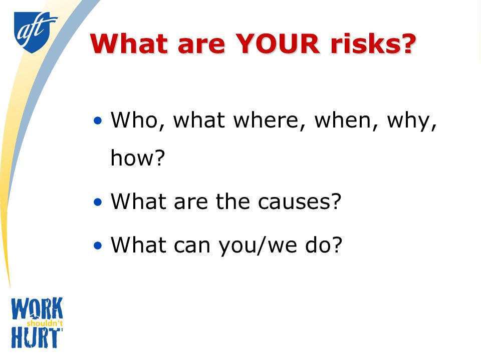 What are YOUR risks Who, what where, when, why, how What are the causes What can you/we do