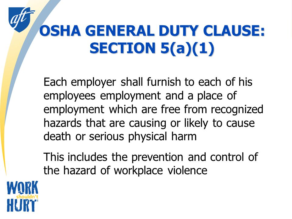 OSHA GENERAL DUTY CLAUSE: SECTION 5(a)(1) Each employer shall furnish to each of his employees employment and a place of employment which are free from recognized hazards that are causing or likely to cause death or serious physical harm This includes the prevention and control of the hazard of workplace violence