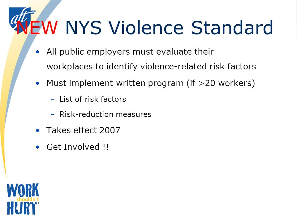 NEW NYS Violence Standard All public employers must evaluate their workplaces to identify violence-related risk factors Must implement written program (if >20 workers) –List of risk factors –Risk-reduction measures Takes effect 2007 Get Involved !!