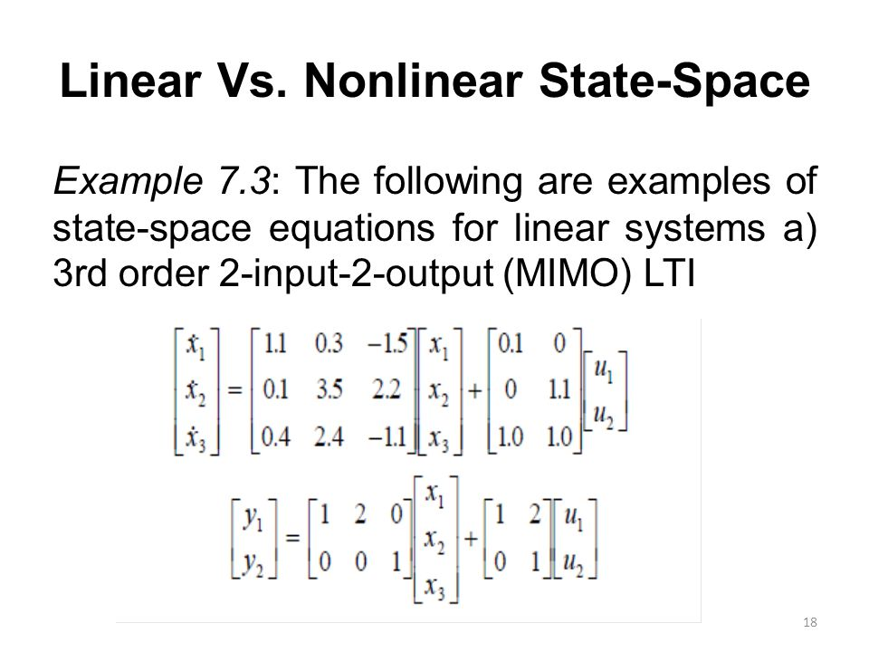 Linear Vs. Nonlinear State-Space Example 7.3: The following are examples of state-space equations for linear systems a) 3rd order 2-input-2-output (MI