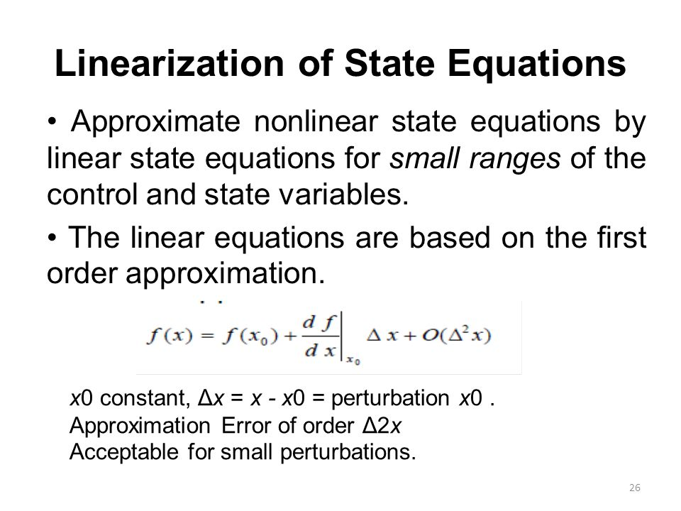 Linearization of State Equations Approximate nonlinear state equations by linear state equations for small ranges of the control and state variables.