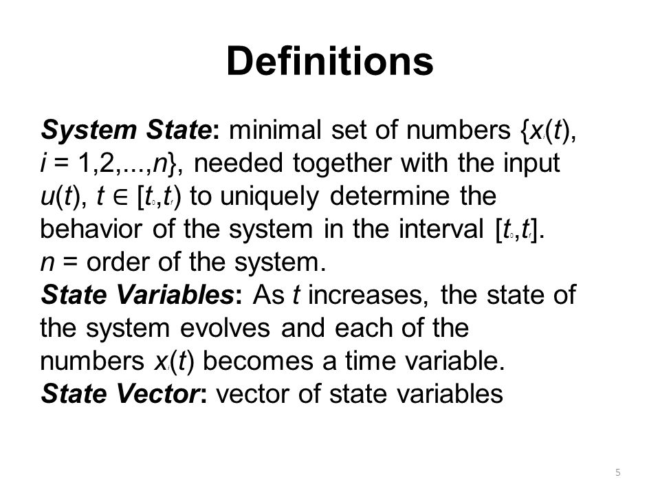 Definitions System State: minimal set of numbers {x i (t), i = 1,2,...,n}, needed together with the input u(t), t ∈ [t 0,t f ) to uniquely determine the behavior of the system in the interval [t 0,t f ].
