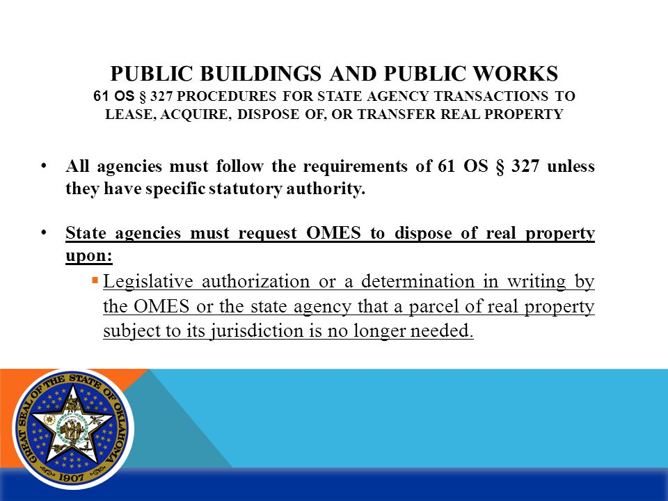 PUBLIC BUILDINGS AND PUBLIC WORKS 61 OS § 327 PROCEDURES FOR STATE AGENCY TRANSACTIONS TO LEASE, ACQUIRE, DISPOSE OF, OR TRANSFER REAL PROPERTY All ag