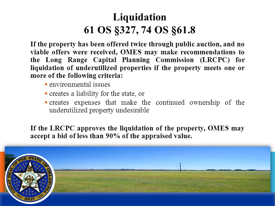Liquidation 61 OS §327, 74 OS §61.8 If the property has been offered twice through public auction, and no viable offers were received, OMES may make recommendations to the Long Range Capital Planning Commission (LRCPC) for liquidation of underutilized properties if the property meets one or more of the following criteria:  environmental issues  creates a liability for the state, or  creates expenses that make the continued ownership of the underutilized property undesirable If the LRCPC approves the liquidation of the property, OMES may accept a bid of less than 90% of the appraised value.