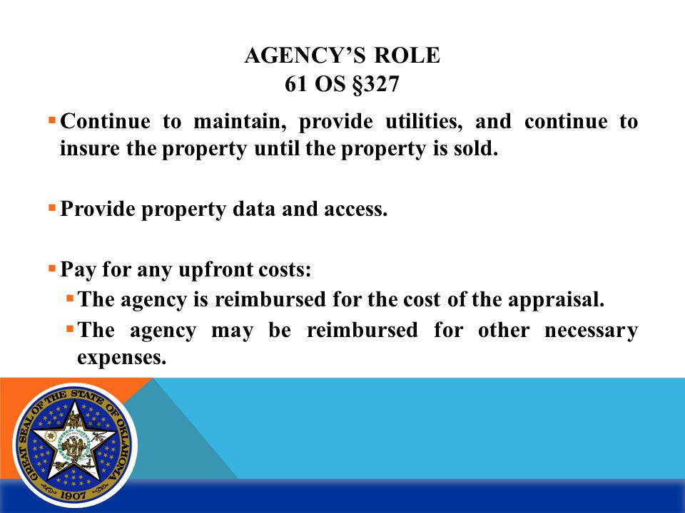 AGENCY'S ROLE 61 OS §327  Continue to maintain, provide utilities, and continue to insure the property until the property is sold.