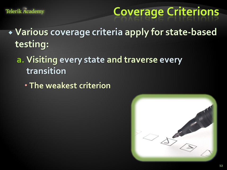  Various coverage criteria apply for state-based testing: a.Visiting every state and traverse every transition  The weakest criterion 12