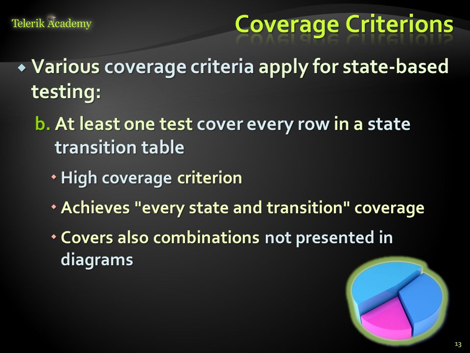  Various coverage criteria apply for state-based testing: b.At least one test cover every row in a state transition table  High coverage criterion  Achieves every state and transition coverage  Covers also combinations not presented in diagrams 13