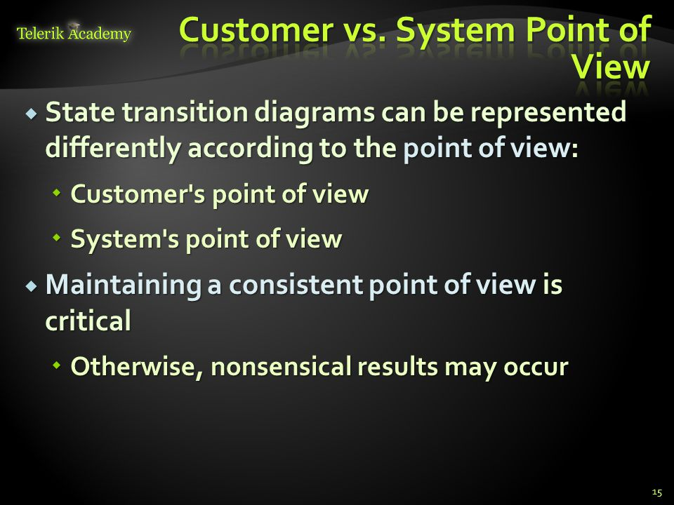  State transition diagrams can be represented differently according to the point of view:  Customer s point of view  System s point of view  Maintaining a consistent point of view is critical  Otherwise, nonsensical results may occur 15