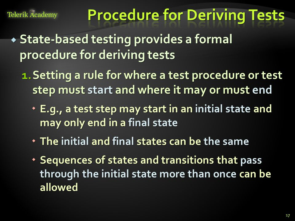  State-based testing provides a formal procedure for deriving tests 1.Setting a rule for where a test procedure or test step must start and where it may or must end  E.g., a test step may start in an initial state and may only end in a final state  The initial and final states can be the same  Sequences of states and transitions that pass through the initial state more than once can be allowed 17