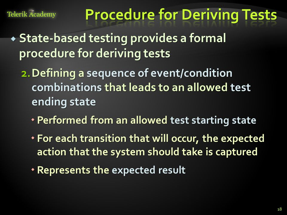  State-based testing provides a formal procedure for deriving tests 2.Defining a sequence of event/condition combinations that leads to an allowed te