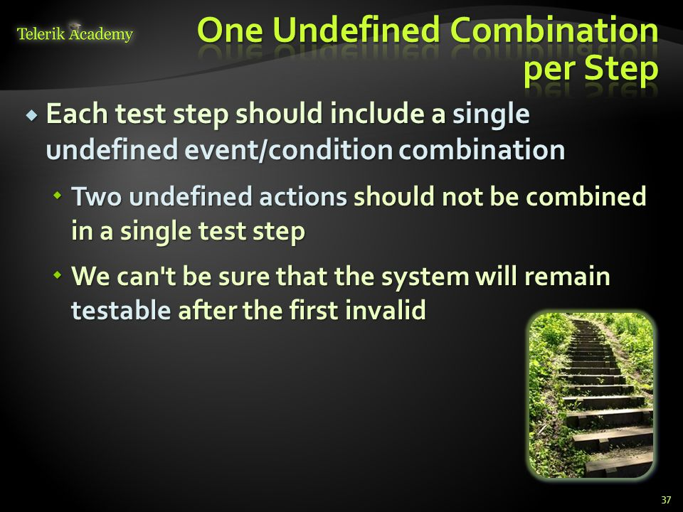  Each test step should include a single undefined event/condition combination  Two undefined actions should not be combined in a single test step  We can t be sure that the system will remain testable after the first invalid 37