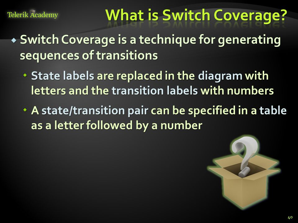  Switch Coverage is a technique for generating sequences of transitions  State labels are replaced in the diagram with letters and the transition labels with numbers  A state/transition pair can be specified in a table as a letter followed by a number 40